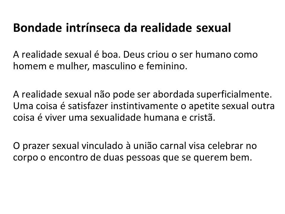Bondade intrínseca da realidade sexual A realidade sexual é boa. Deus criou o ser humano como homem e mulher, masculino e feminino. A realidade sexual