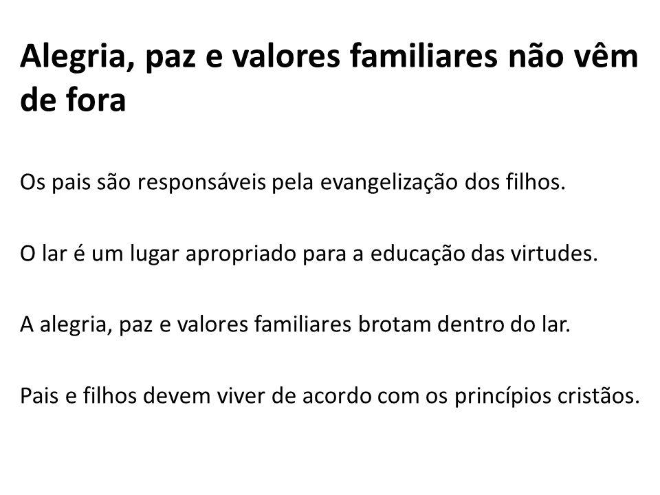 Alegria, paz e valores familiares não vêm de fora Os pais são responsáveis pela evangelização dos filhos. O lar é um lugar apropriado para a educação