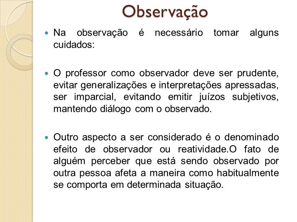 Na observação é necessário tomar alguns cuidados: O professor como observador deve ser prudente, evitar generalizações e interpretações apressadas, se