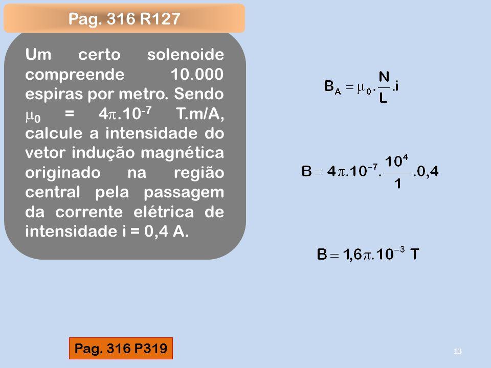 Um certo solenoide compreende 10.000 espiras por metro. Sendo 0 = 4.10 -7 T.m/A, calcule a intensidade do vetor indução magnética originado na região