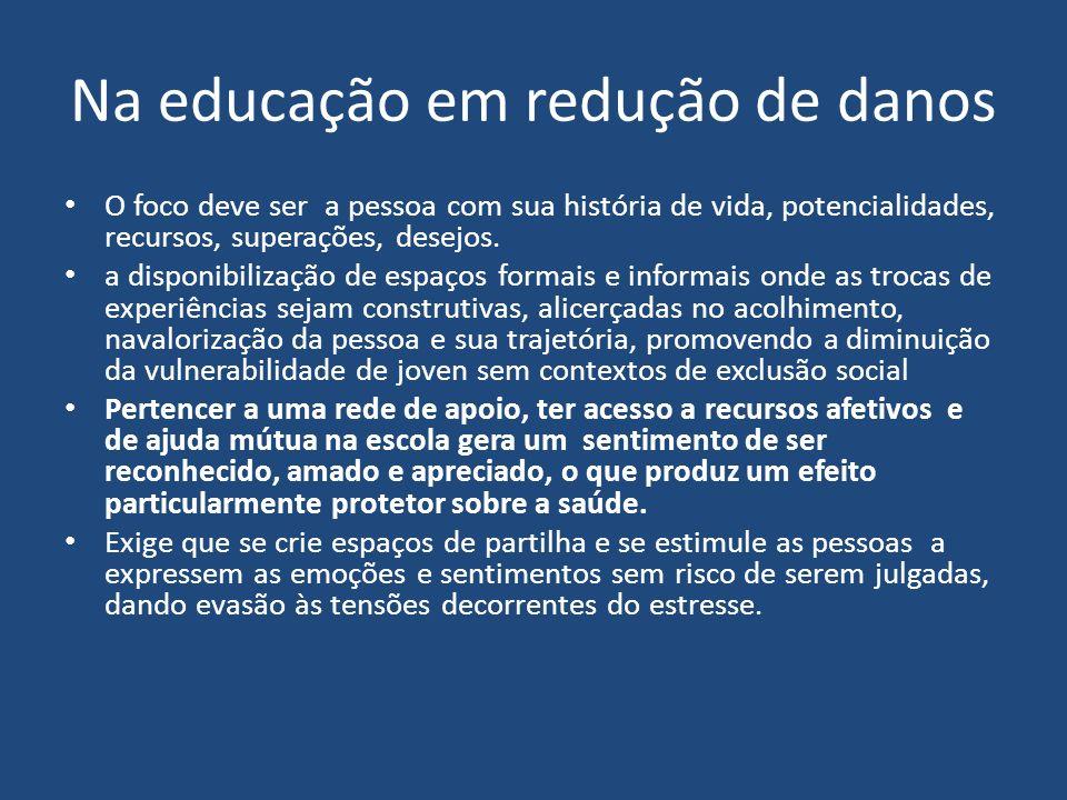 Na educação em redução de danos O foco deve ser a pessoa com sua história de vida, potencialidades, recursos, superações, desejos. a disponibilização
