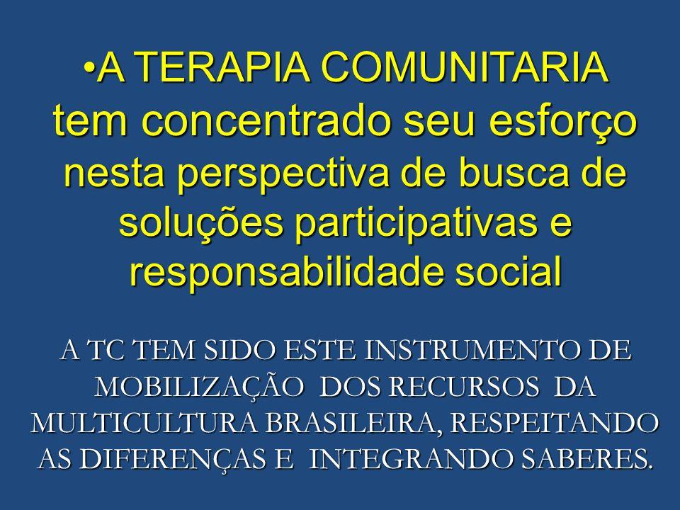 A TERAPIA COMUNITARIAA TERAPIA COMUNITARIA tem concentrado seu esforço nesta perspectiva de busca de soluções participativas e responsabilidade social A TC TEM SIDO ESTE INSTRUMENTO DE MOBILIZAÇÃO DOS RECURSOS DA MULTICULTURA BRASILEIRA, RESPEITANDO AS DIFERENÇAS E INTEGRANDO SABERES.