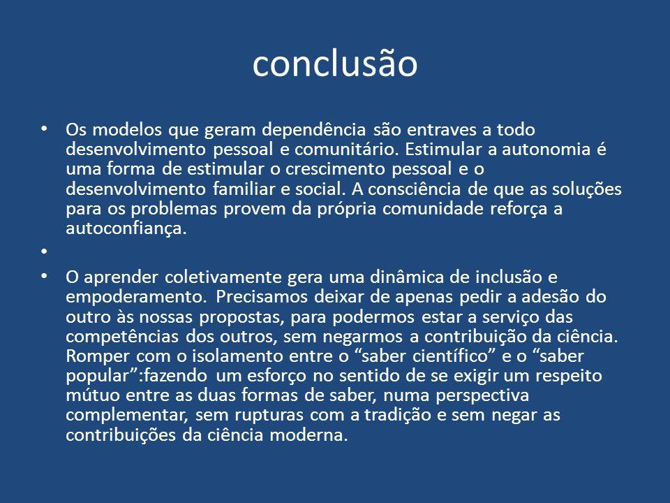 conclusão Os modelos que geram dependência são entraves a todo desenvolvimento pessoal e comunitário. Estimular a autonomia é uma forma de estimular o