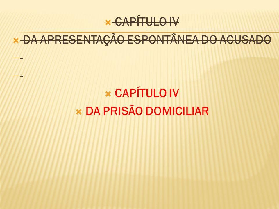 CAPÍTULO IV DA APRESENTAÇÃO ESPONTÂNEA DO ACUSADO CAPÍTULO IV DA PRISÃO DOMICILIAR
