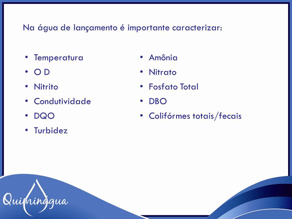 Na água de lançamento é importante caracterizar: Temperatura Amônia O D Nitrato Nitrito Fosfato Total Condutividade DBO DQO Colifórmes totais/fecais T