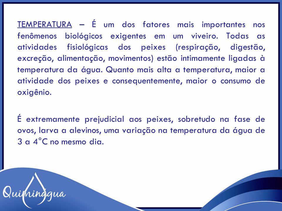 TEMPERATURA – É um dos fatores mais importantes nos fenômenos biológicos exigentes em um viveiro. Todas as atividades fisiológicas dos peixes (respira