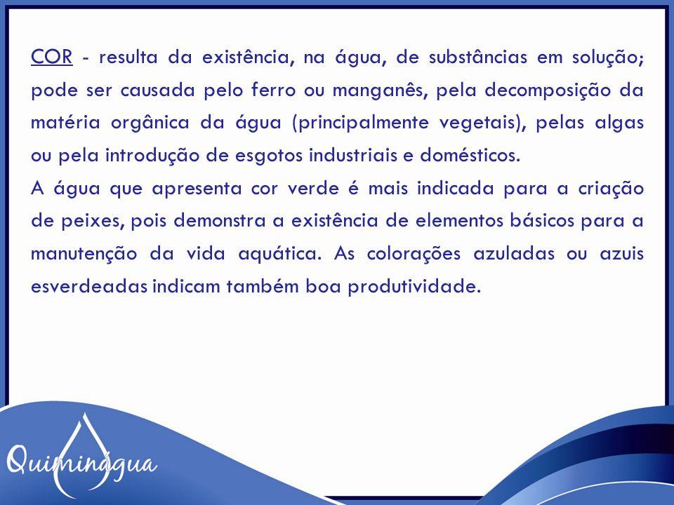 COR - resulta da existência, na água, de substâncias em solução; pode ser causada pelo ferro ou manganês, pela decomposição da matéria orgânica da águ