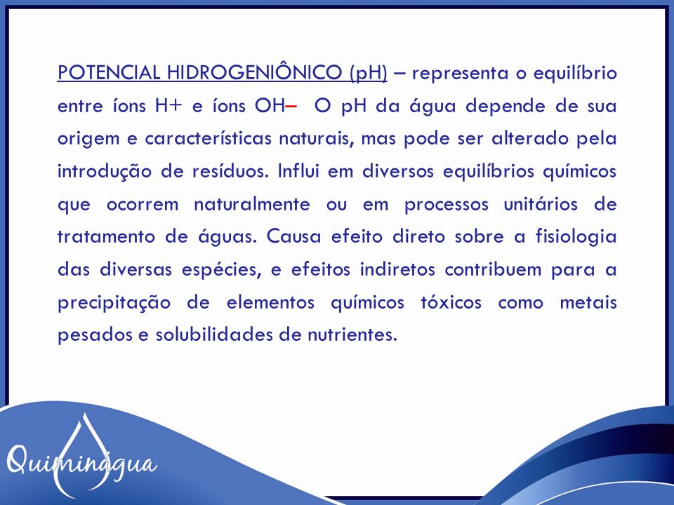 POTENCIAL HIDROGENIÔNICO (pH) – representa o equilíbrio entre íons H+ e íons OH– O pH da água depende de sua origem e características naturais, mas po