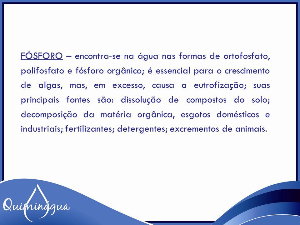 FÓSFORO – encontra-se na água nas formas de ortofosfato, polifosfato e fósforo orgânico; é essencial para o crescimento de algas, mas, em excesso, cau