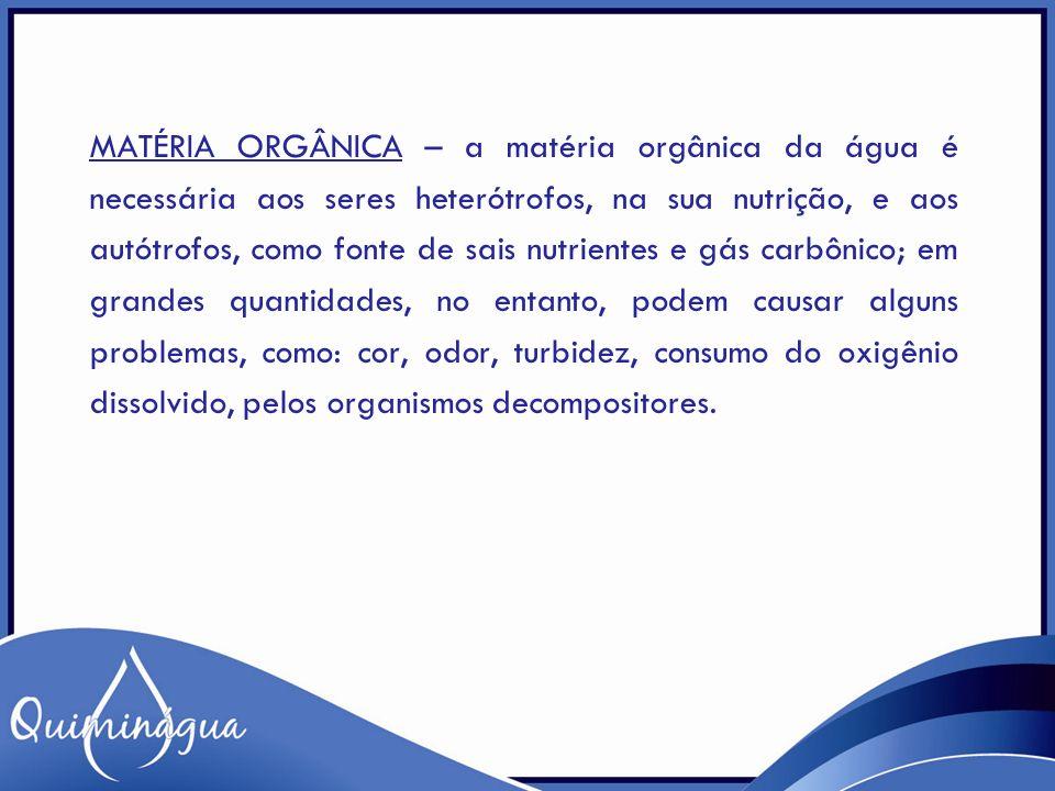 MATÉRIA ORGÂNICA – a matéria orgânica da água é necessária aos seres heterótrofos, na sua nutrição, e aos autótrofos, como fonte de sais nutrientes e