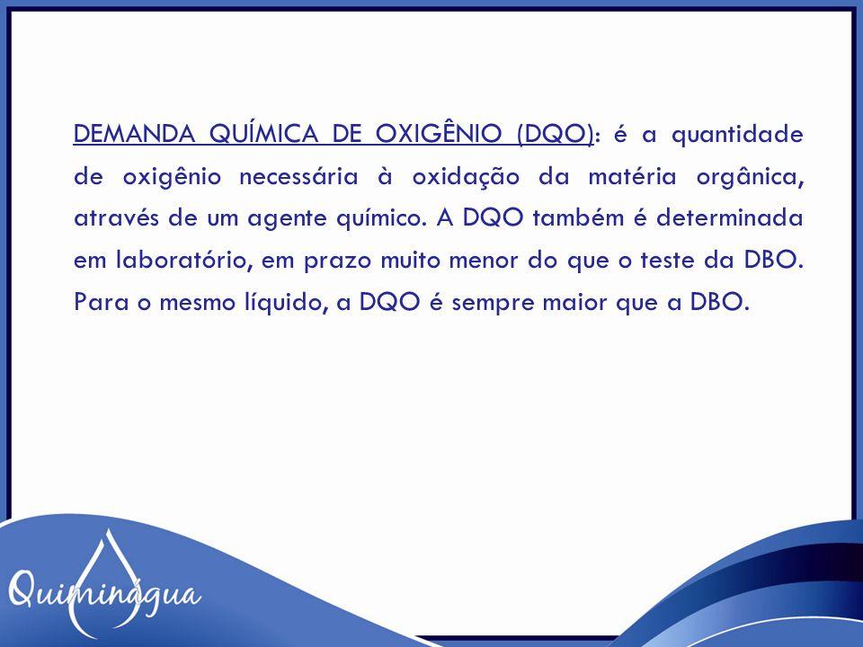 DEMANDA QUÍMICA DE OXIGÊNIO (DQO): é a quantidade de oxigênio necessária à oxidação da matéria orgânica, através de um agente químico. A DQO também é