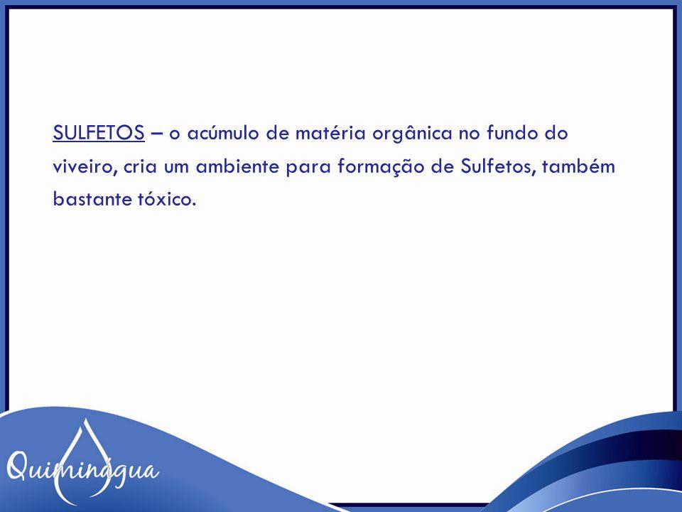 SULFETOS – o acúmulo de matéria orgânica no fundo do viveiro, cria um ambiente para formação de Sulfetos, também bastante tóxico.