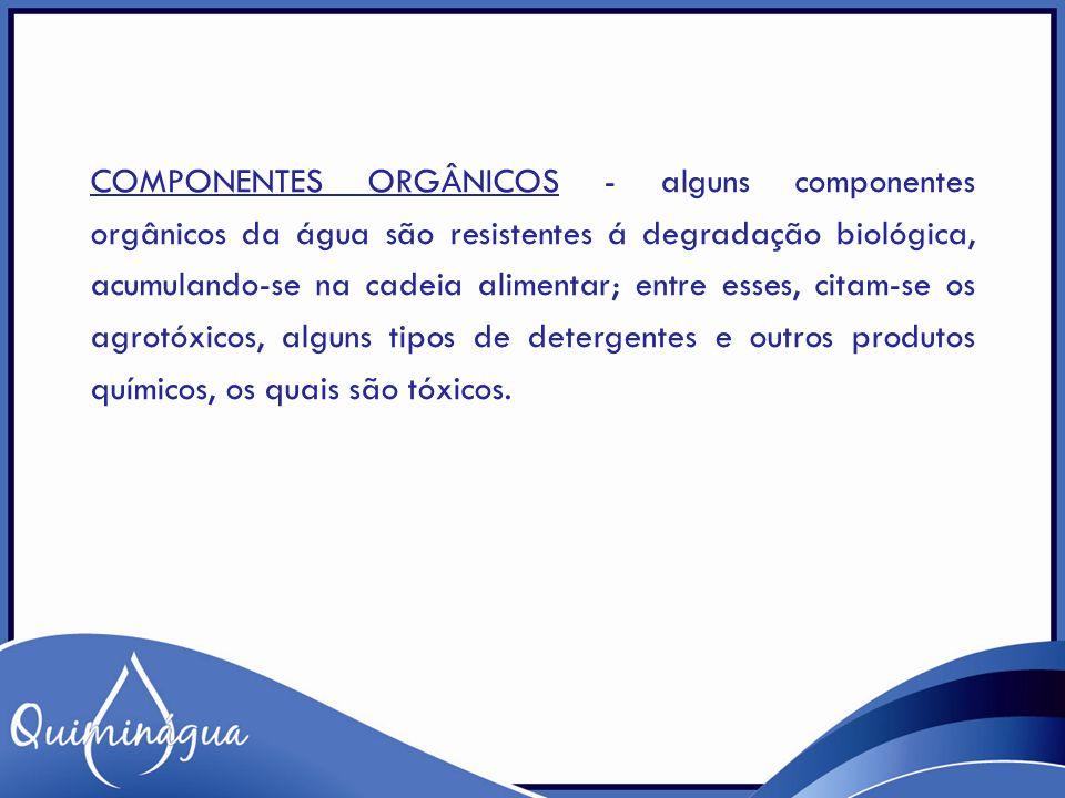 COMPONENTES ORGÂNICOS - alguns componentes orgânicos da água são resistentes á degradação biológica, acumulando-se na cadeia alimentar; entre esses, c