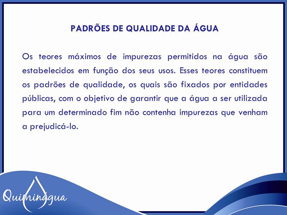 PADRÕES DE QUALIDADE DA ÁGUA Os teores máximos de impurezas permitidos na água são estabelecidos em função dos seus usos. Esses teores constituem os p