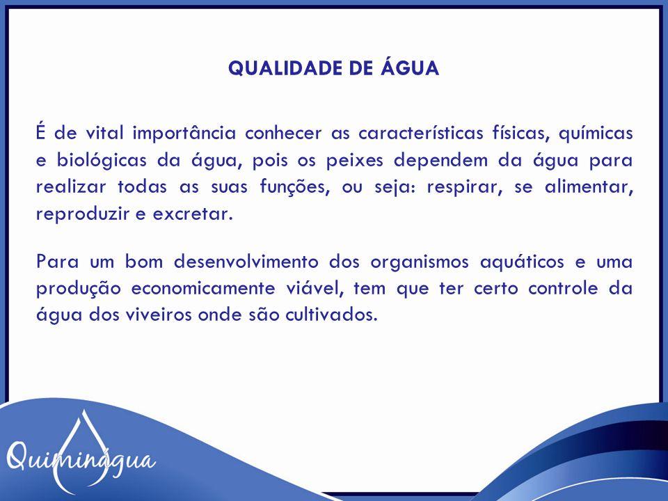 QUALIDADE DE ÁGUA É de vital importância conhecer as características físicas, químicas e biológicas da água, pois os peixes dependem da água para real
