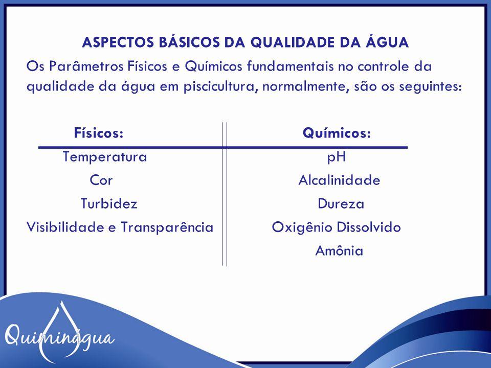 ASPECTOS BÁSICOS DA QUALIDADE DA ÁGUA Os Parâmetros Físicos e Químicos fundamentais no controle da qualidade da água em piscicultura, normalmente, são
