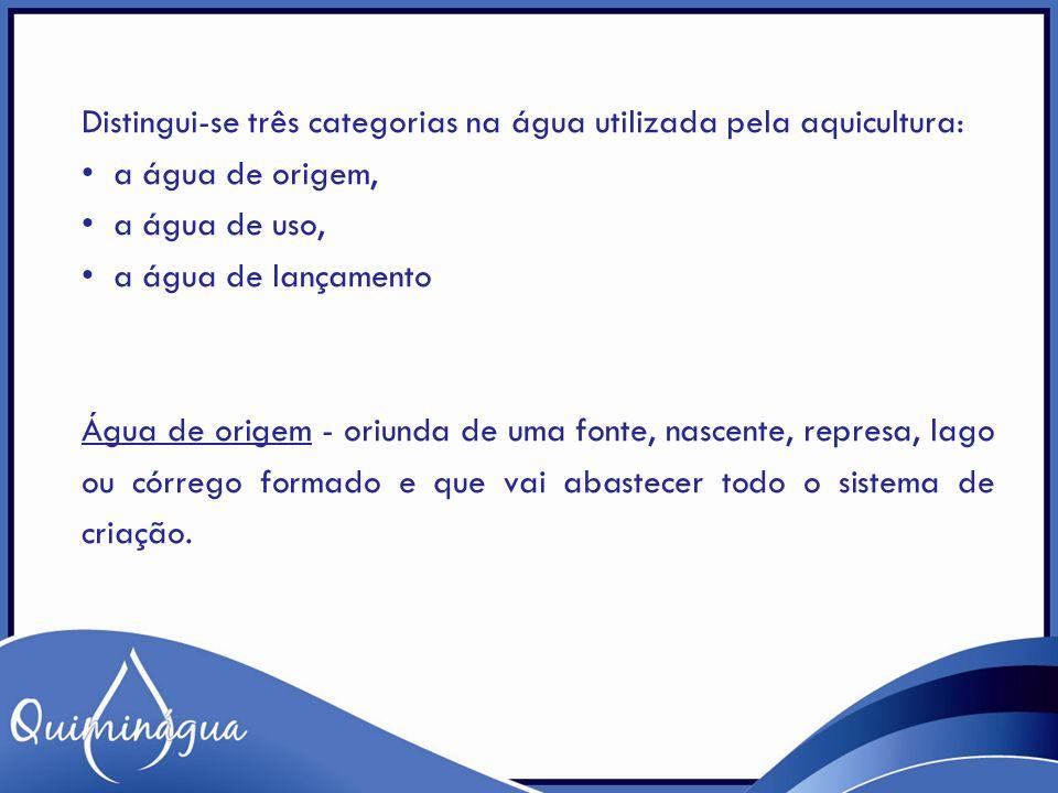 Distingui-se três categorias na água utilizada pela aquicultura: a água de origem, a água de uso, a água de lançamento Água de origem - oriunda de uma