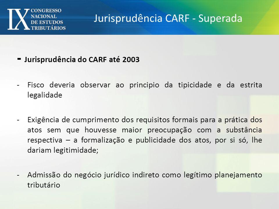 Jurisprudência CARF - Superada - Jurisprudência do CARF até 2003 - Fisco deveria observar ao principio da tipicidade e da estrita legalidade - Exigência de cumprimento dos requisitos formais para a prática dos atos sem que houvesse maior preocupação com a substância respectiva – a formalização e publicidade dos atos, por si só, lhe dariam legitimidade; - Admissão do negócio jurídico indireto como legítimo planejamento tributário