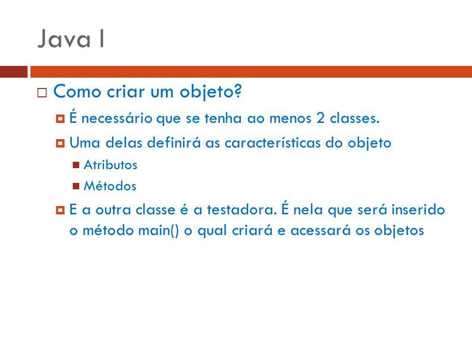 Java I Como criar um objeto? É necessário que se tenha ao menos 2 classes. Uma delas definirá as características do objeto Atributos Métodos E a outra