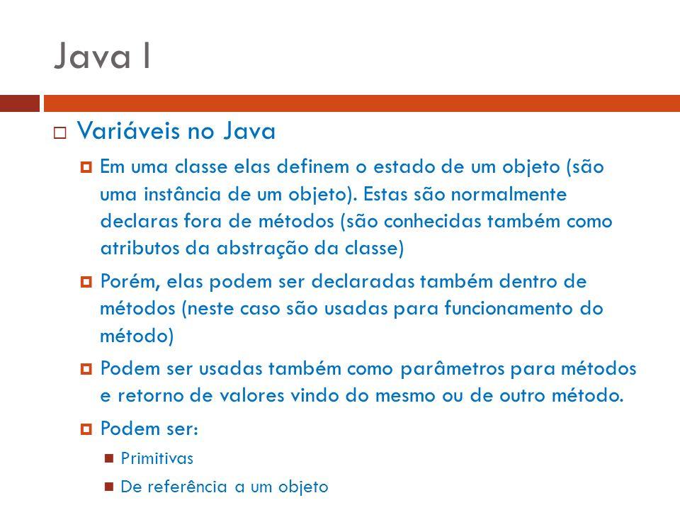 Java I Variáveis no Java Em uma classe elas definem o estado de um objeto (são uma instância de um objeto). Estas são normalmente declaras fora de mét