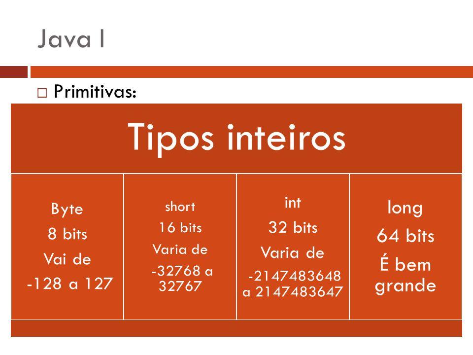 Java I Primitivas: Tipos inteiros Byte 8 bits Vai de -128 a 127 short 16 bits Varia de -32768 a 32767 int 32 bits Varia de -2147483648 a 2147483647 lo