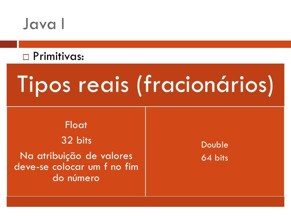 Java I Primitivas: Tipos reais (fracionários) Float 32 bits Na atribuição de valores deve-se colocar um f no fim do número Double 64 bits