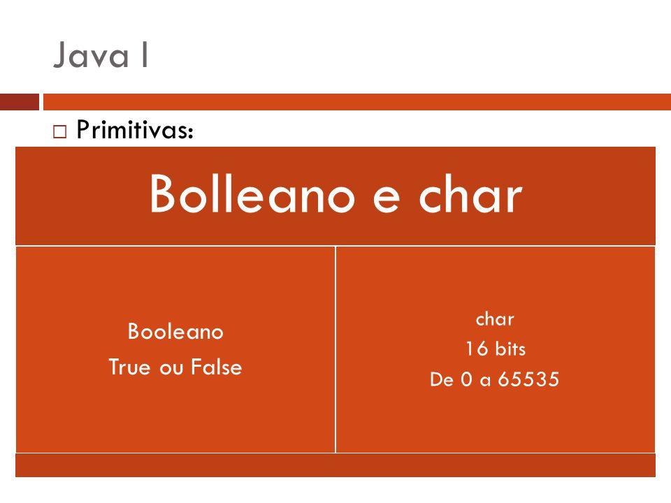 Java I Primitivas: Bolleano e char Booleano True ou False char 16 bits De 0 a 65535