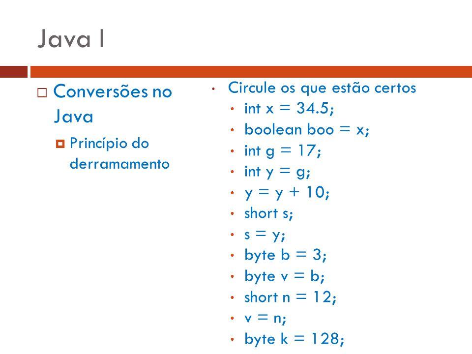 Java I Conversões no Java Princípio do derramamento Circule os que estão certos int x = 34.5; boolean boo = x; int g = 17; int y = g; y = y + 10; shor
