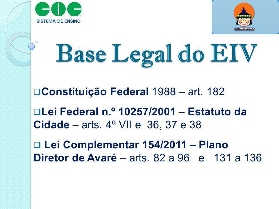 Base Legal do EIV Constituição Federal 1988 – art. 182 Lei Federal n.º 10257/2001 – Estatuto da Cidade – arts. 4º VII e 36, 37 e 38 Lei Complementar 1