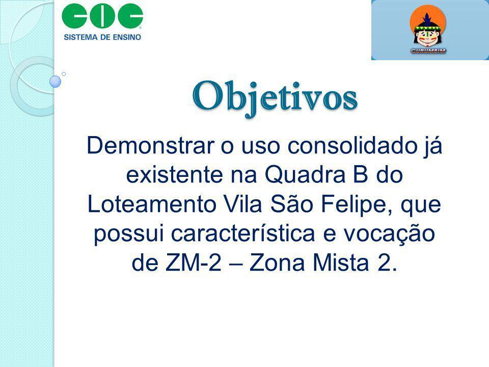 Objetivos Demonstrar o uso consolidado já existente na Quadra B do Loteamento Vila São Felipe, que possui característica e vocação de ZM-2 – Zona Mist