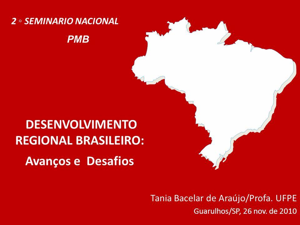DESENVOLVIMENTO REGIONAL BRASILEIRO: Avanços e Desafios Tania Bacelar de Araújo/Profa. UFPE Guarulhos/SP, 26 nov. de 2010 2 SEMINARIO NACIONAL PMB