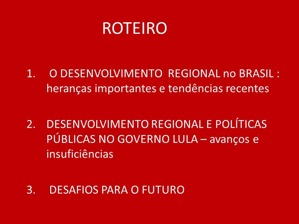 ROTEIRO 1. O DESENVOLVIMENTO REGIONAL no BRASIL : heranças importantes e tendências recentes 2.DESENVOLVIMENTO REGIONAL E POLÍTICAS PÚBLICAS NO GOVERN