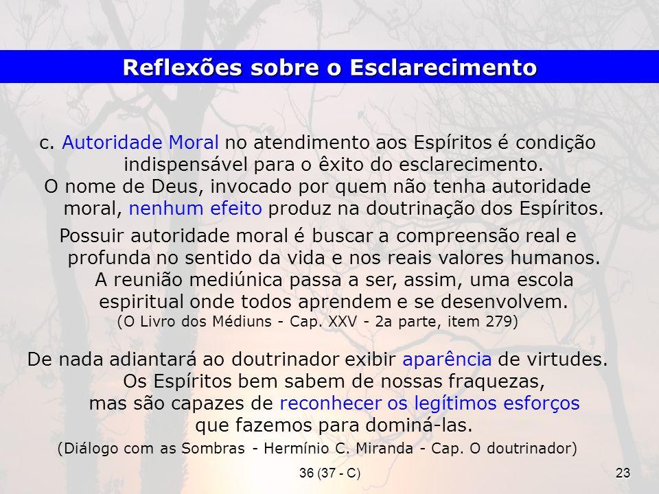 36 (37 - C)23 c. Autoridade Moral no atendimento aos Espíritos é condição indispensável para o êxito do esclarecimento. O nome de Deus, invocado por q