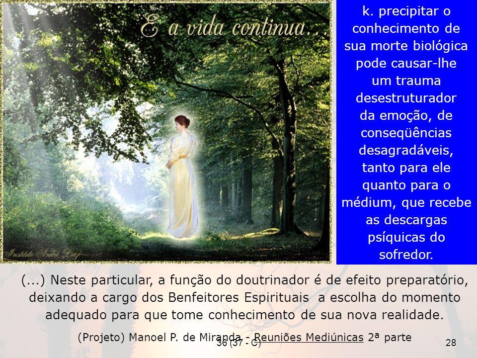 36 (37 - C)28 (...) Neste particular, a função do doutrinador é de efeito preparatório, deixando a cargo dos Benfeitores Espirituais a escolha do momento adequado para que tome conhecimento de sua nova realidade.