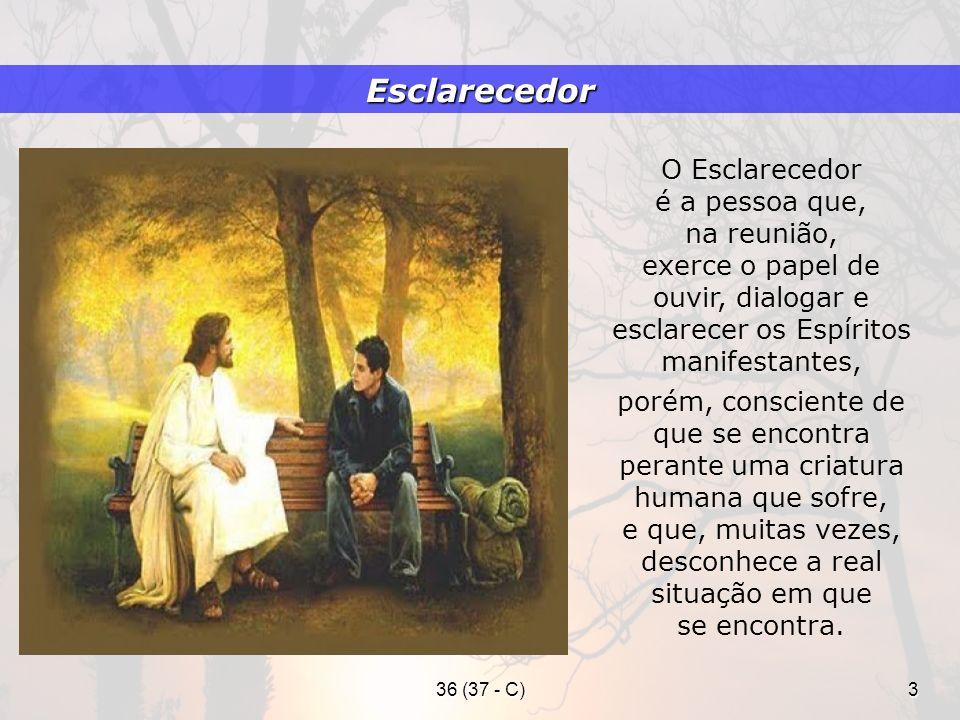 36 (37 - C)3 O Esclarecedor é a pessoa que, na reunião, exerce o papel de ouvir, dialogar e esclarecer os Espíritos manifestantes, porém, consciente d
