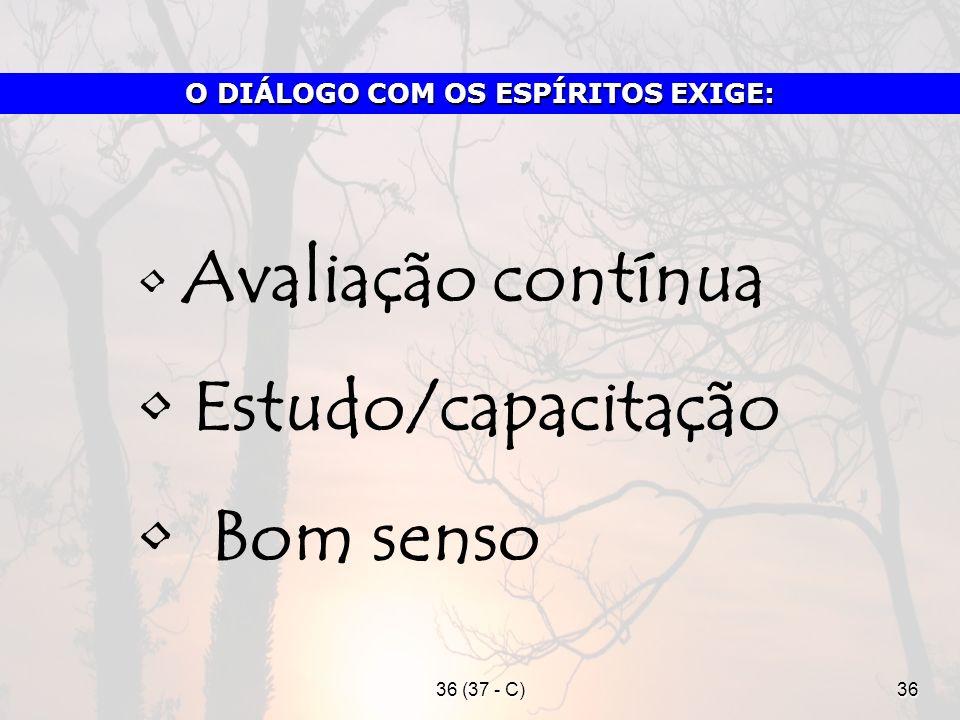 36 (37 - C)36 Avaliação contínua Estudo/capacitação Bom senso O DIÁLOGO COM OS ESPÍRITOS EXIGE: