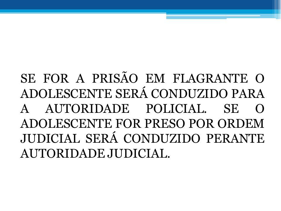 SE FOR A PRISÃO EM FLAGRANTE O ADOLESCENTE SERÁ CONDUZIDO PARA A AUTORIDADE POLICIAL. SE O ADOLESCENTE FOR PRESO POR ORDEM JUDICIAL SERÁ CONDUZIDO PER