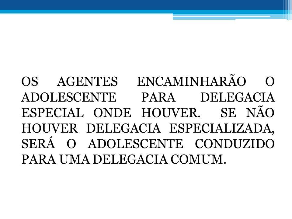 OS AGENTES ENCAMINHARÃO O ADOLESCENTE PARA DELEGACIA ESPECIAL ONDE HOUVER. SE NÃO HOUVER DELEGACIA ESPECIALIZADA, SERÁ O ADOLESCENTE CONDUZIDO PARA UM