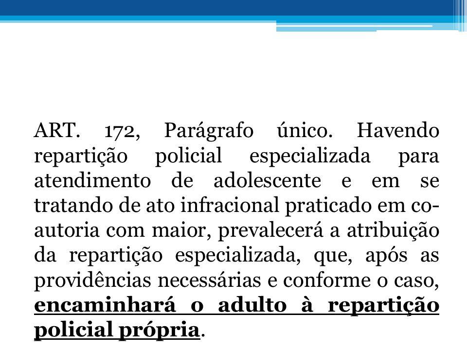 ART. 172, Parágrafo único. Havendo repartição policial especializada para atendimento de adolescente e em se tratando de ato infracional praticado em