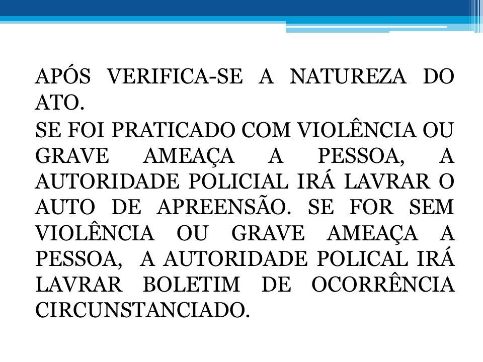 APÓS VERIFICA-SE A NATUREZA DO ATO. SE FOI PRATICADO COM VIOLÊNCIA OU GRAVE AMEAÇA A PESSOA, A AUTORIDADE POLICIAL IRÁ LAVRAR O AUTO DE APREENSÃO. SE