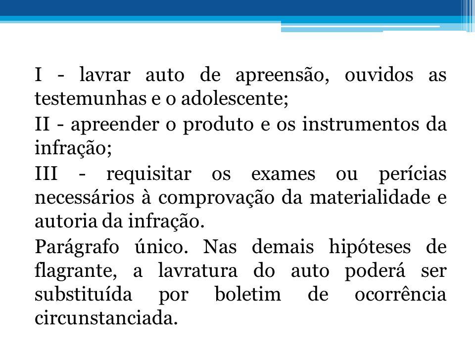 I - lavrar auto de apreensão, ouvidos as testemunhas e o adolescente; II - apreender o produto e os instrumentos da infração; III - requisitar os exam