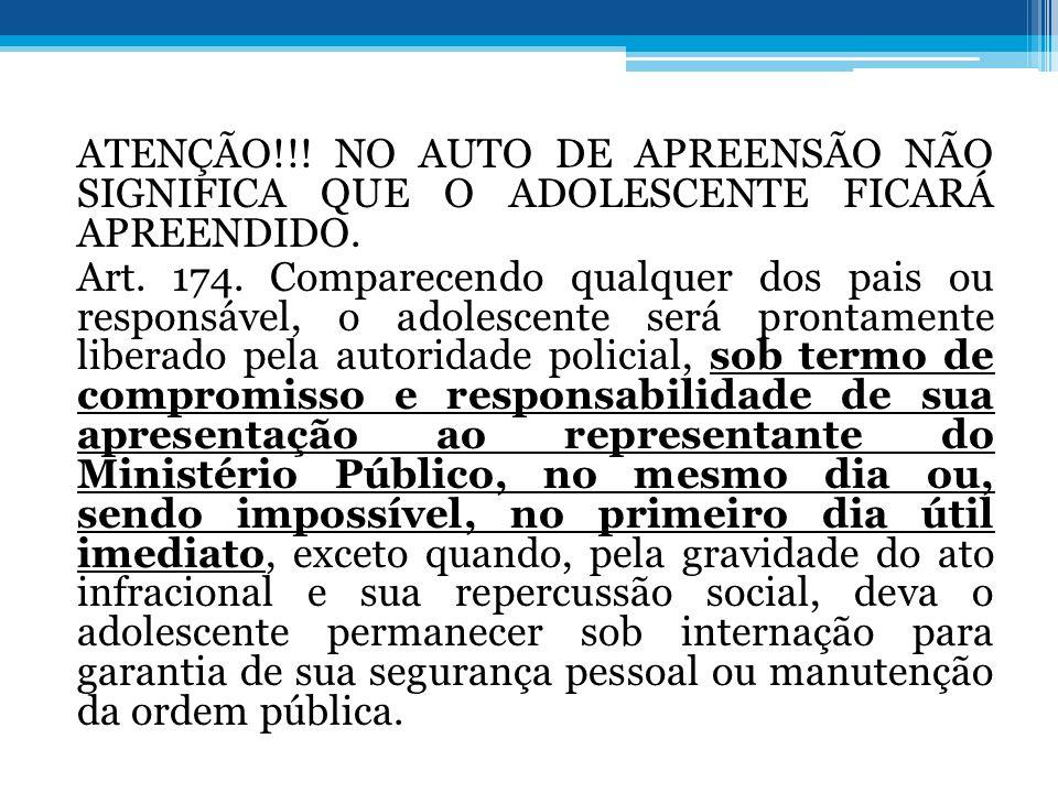 ATENÇÃO!!! NO AUTO DE APREENSÃO NÃO SIGNIFICA QUE O ADOLESCENTE FICARÁ APREENDIDO. Art. 174. Comparecendo qualquer dos pais ou responsável, o adolesce