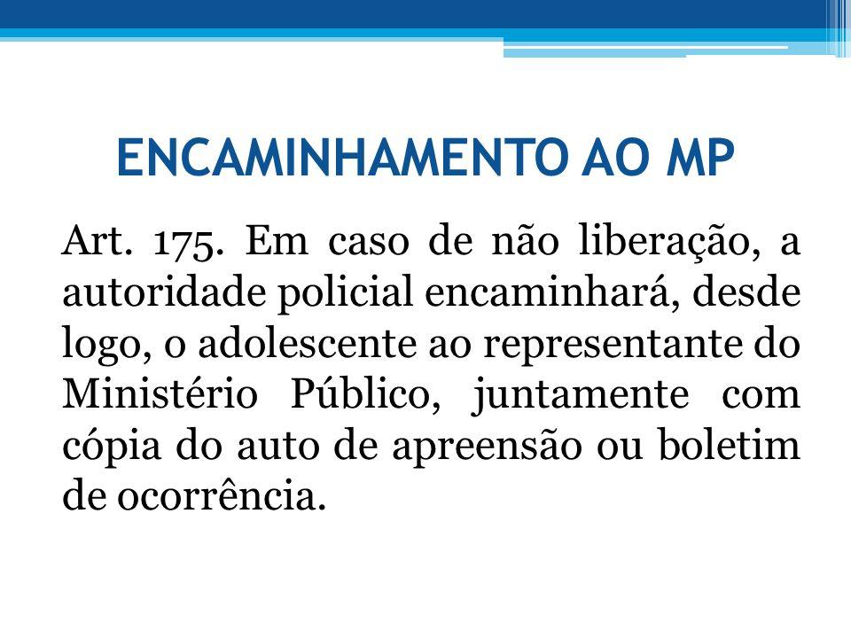 ENCAMINHAMENTO AO MP Art. 175. Em caso de não liberação, a autoridade policial encaminhará, desde logo, o adolescente ao representante do Ministério P