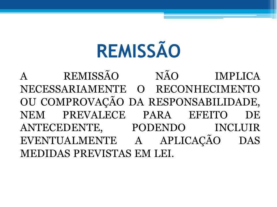 REMISSÃO A REMISSÃO NÃO IMPLICA NECESSARIAMENTE O RECONHECIMENTO OU COMPROVAÇÃO DA RESPONSABILIDADE, NEM PREVALECE PARA EFEITO DE ANTECEDENTE, PODENDO