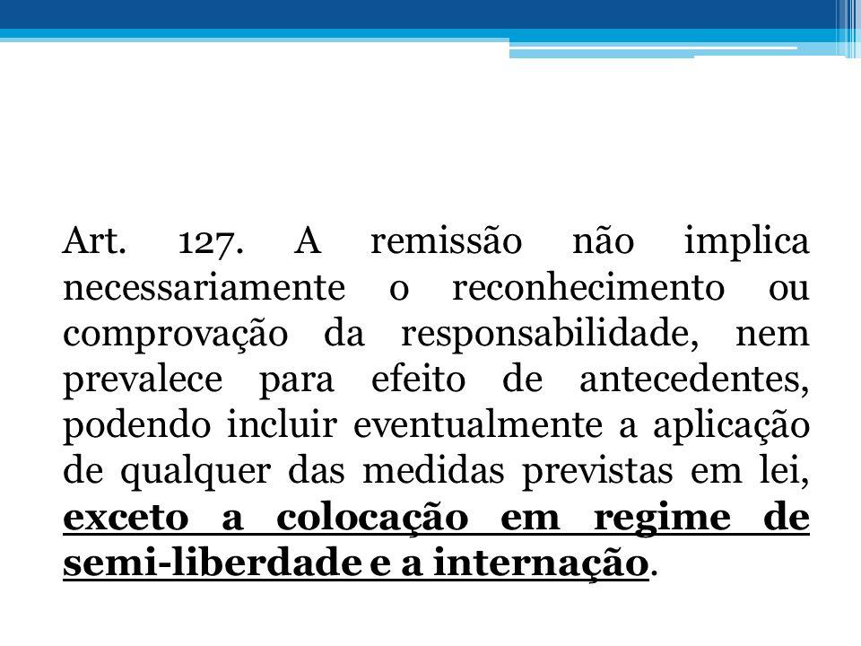 Art. 127. A remissão não implica necessariamente o reconhecimento ou comprovação da responsabilidade, nem prevalece para efeito de antecedentes, poden
