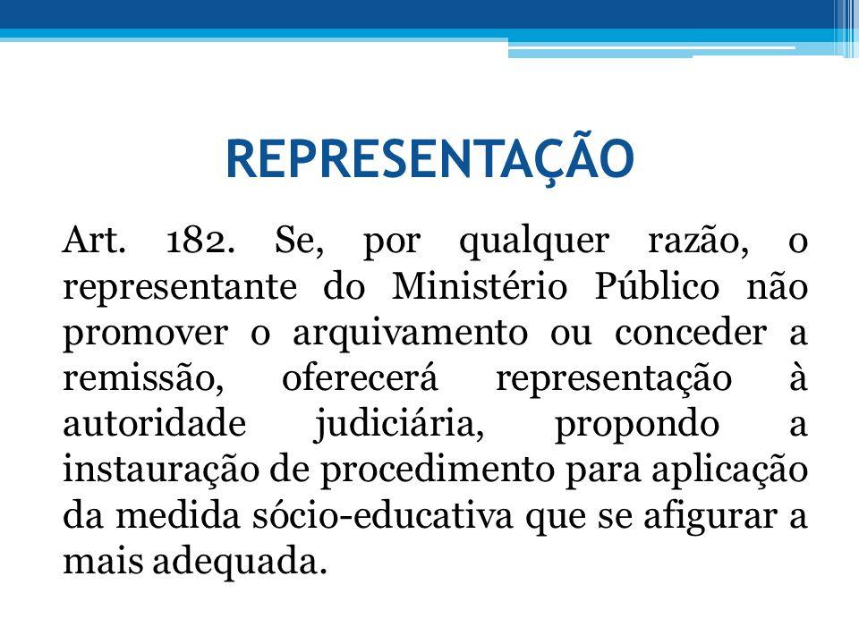REPRESENTAÇÃO Art. 182. Se, por qualquer razão, o representante do Ministério Público não promover o arquivamento ou conceder a remissão, oferecerá re