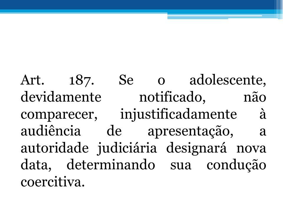 Art. 187. Se o adolescente, devidamente notificado, não comparecer, injustificadamente à audiência de apresentação, a autoridade judiciária designará