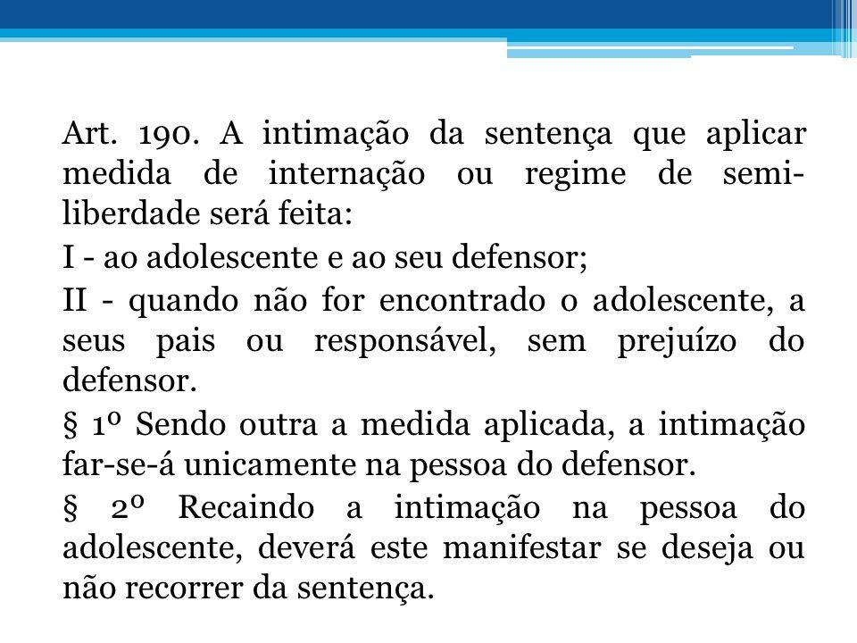 Art. 190. A intimação da sentença que aplicar medida de internação ou regime de semi- liberdade será feita: I - ao adolescente e ao seu defensor; II -