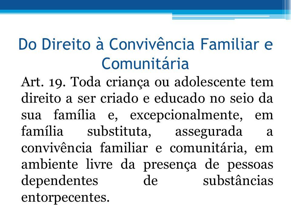 Do Direito à Convivência Familiar e Comunitária Art. 19. Toda criança ou adolescente tem direito a ser criado e educado no seio da sua família e, exce