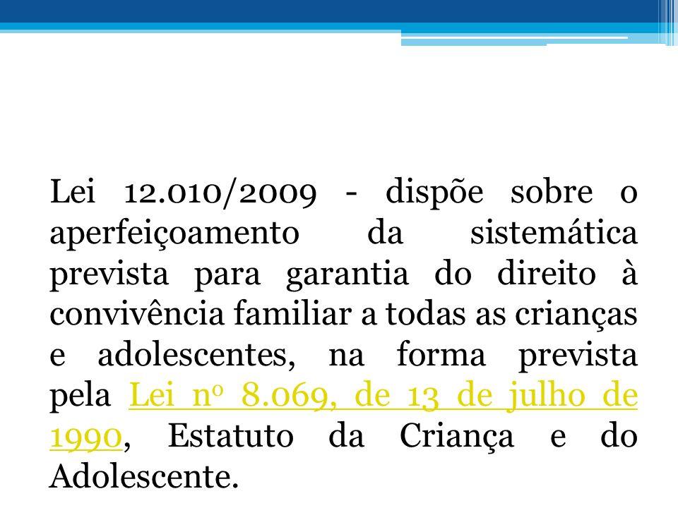 Lei 12.010/2009 - dispõe sobre o aperfeiçoamento da sistemática prevista para garantia do direito à convivência familiar a todas as crianças e adolesc